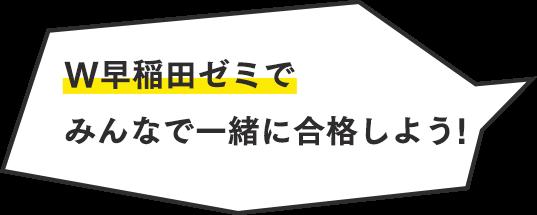 W早稲田ゼミで みんなで一緒に合格しよう!